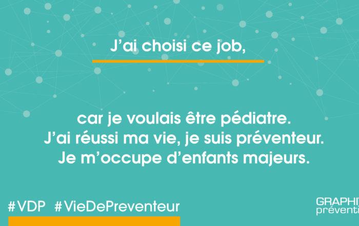 J'ai choisi ce job car je voulais être pédiatre. J'ai réussi ma vie, je suis préventeur, je m'occupe d'enfants majeurs.