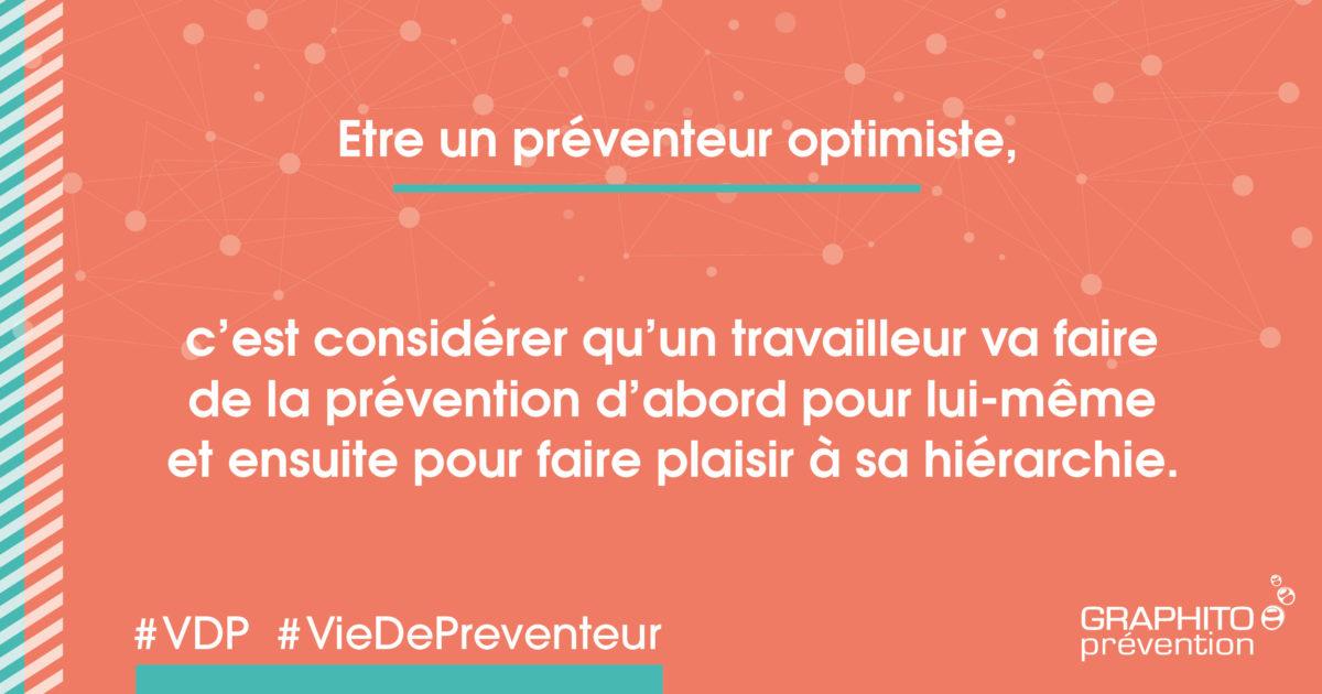 Etre un préventeur optimiste, c'est considérer qu'un travailleur va faire de la prévention d'abord pour lui-même et ensuite pour faire plaisir à sa hiérarchie